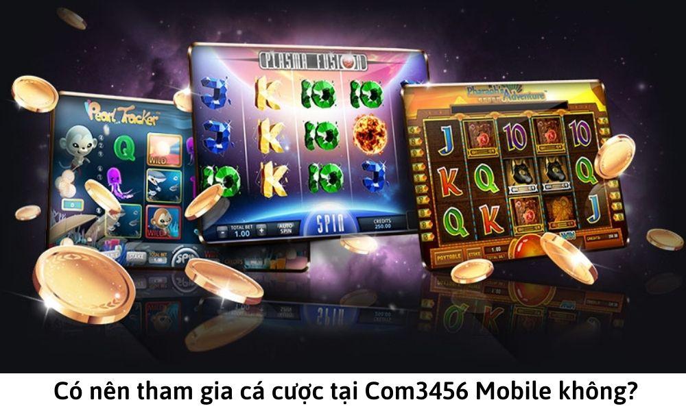 Có nên tham gia cá cược tại Com3456 Mobile không?