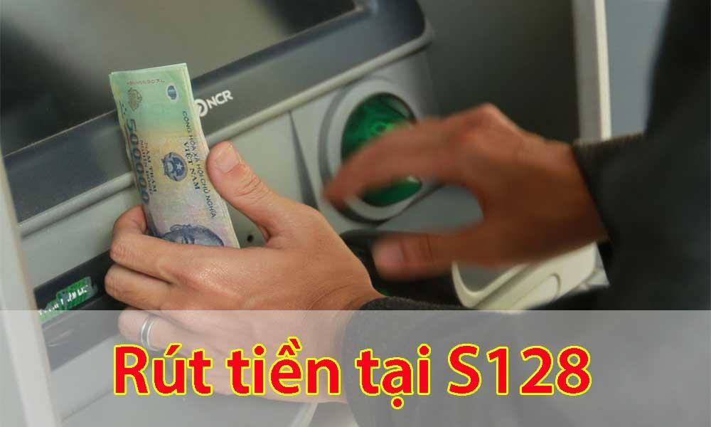 Hướng dẫn rút tiền tại S128 an toàn nhất